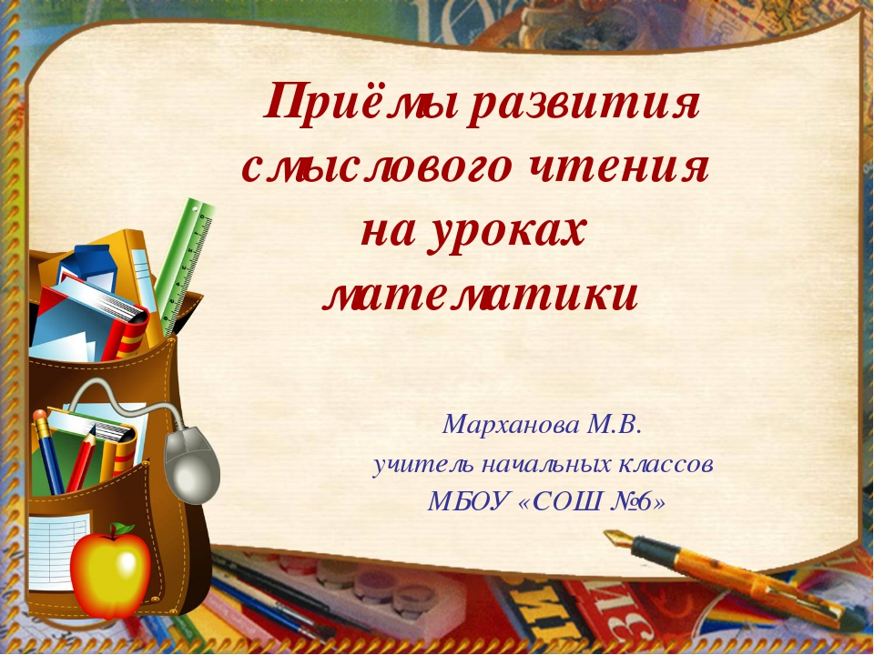 Марханова М.В. учитель начальных классов МБОУ «СОШ №6» Приёмы развития смысло...