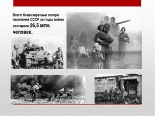 Всего безвозвратные потери населения СССР за годы войны составили26,5млн. ч
