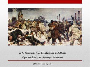 А. А. Казанцев, И. А. Серебряный, В. А. Серов «Прорыв блокады 18 января 1943