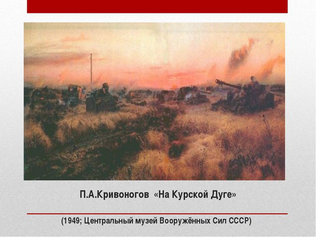 П.А.Кривоногов «На Курской Дуге» (1949; Центральный музей Вооружённых Сил СССР)