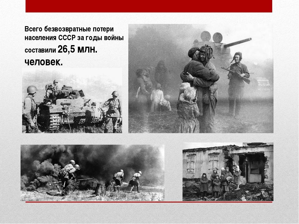 Всего безвозвратные потери населения СССР за годы войны составили26,5млн. ч...