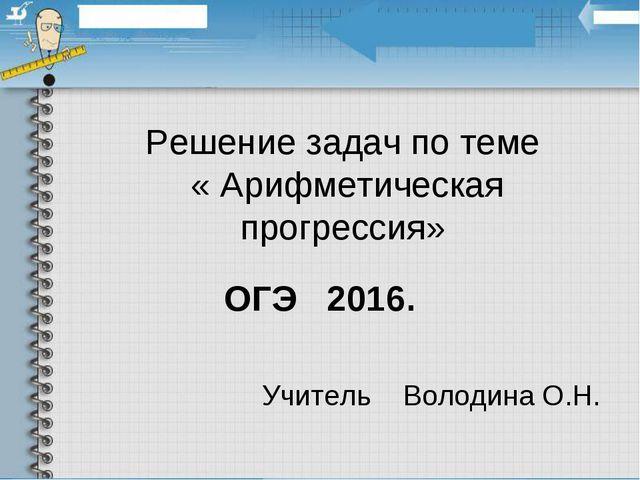 Решение задач по теме « Арифметическая прогрессия» ОГЭ 2016. Учитель Володина...