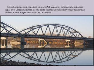 Самой грандиозной стройкой начала1960-х гг. стал автомобильный мост через У