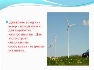 Движение воздуха - ветер - используется для выработки электроэнергии . Для эт