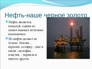 Нефть-наше черное золото Нефть является, пожалуй, одним из самых важных полез