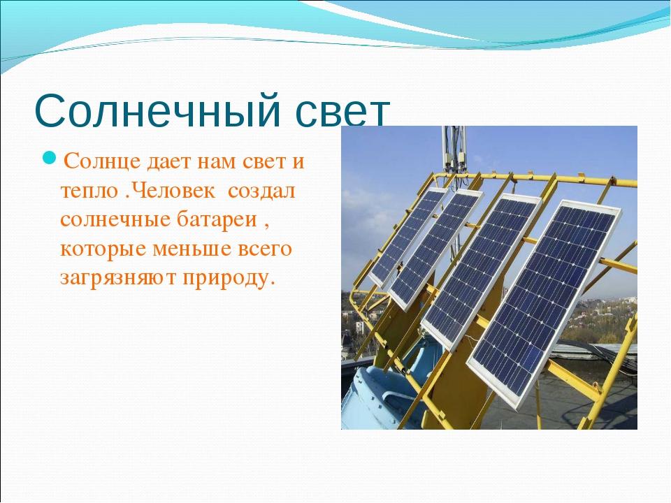 Солнечный свет Солнце дает нам свет и тепло .Человек создал солнечные батареи...