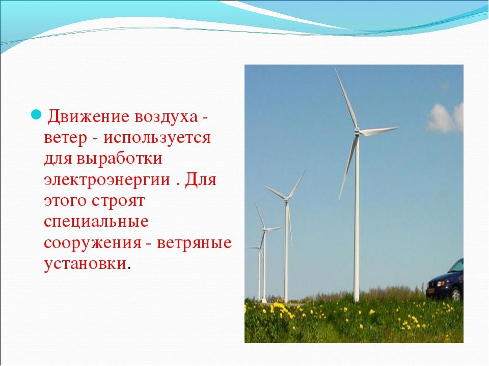 Движение воздуха - ветер - используется для выработки электроэнергии . Для эт...