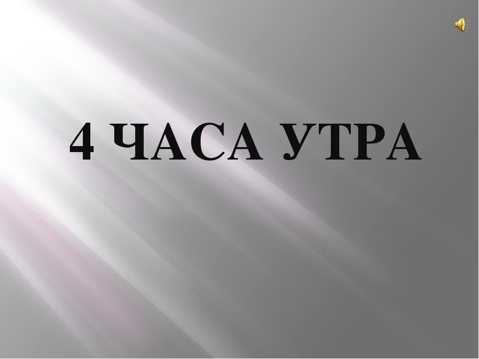 4 ЧАСА УТРА