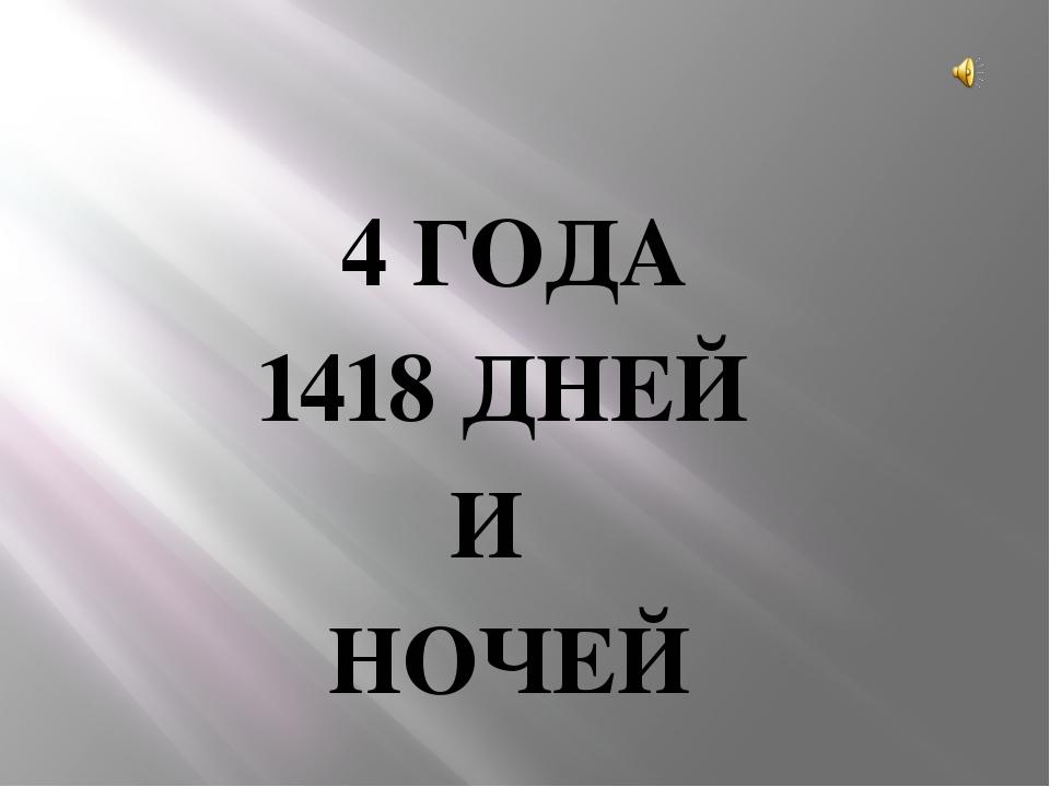 4 ГОДА 1418 ДНЕЙ И НОЧЕЙ