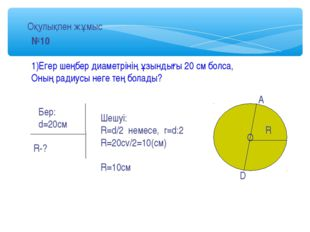 №10 1)Егер шеңбер диаметрінің ұзындығы 20 см болса, Оның радиусы неге тең бол