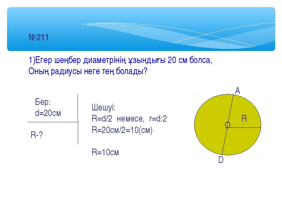 №211 1)Егер шеңбер диаметрінің ұзындығы 20 см болса, Оның радиусы неге тең бо...