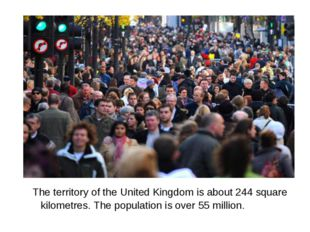 The territory of the United Kingdom is about 244 square kilometres. The popu