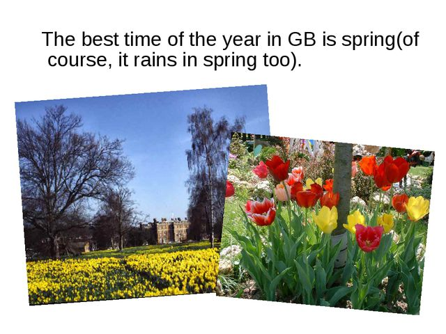 The best time of the year in GB is spring(of course, it rains in spring too).