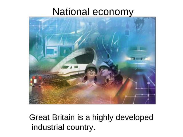 National economy Great Britain is a highly developed industrial country.