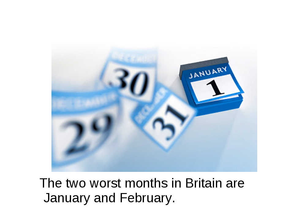 The two worst months in Britain are January and February.