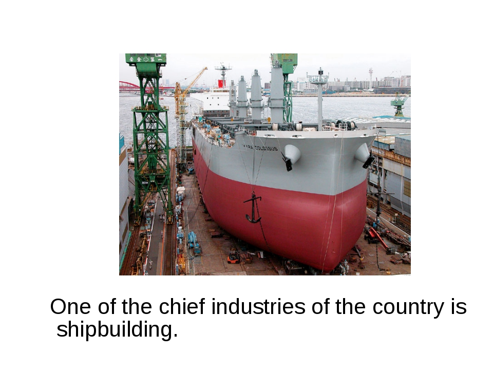 One of the chief industries of the country is shipbuilding.