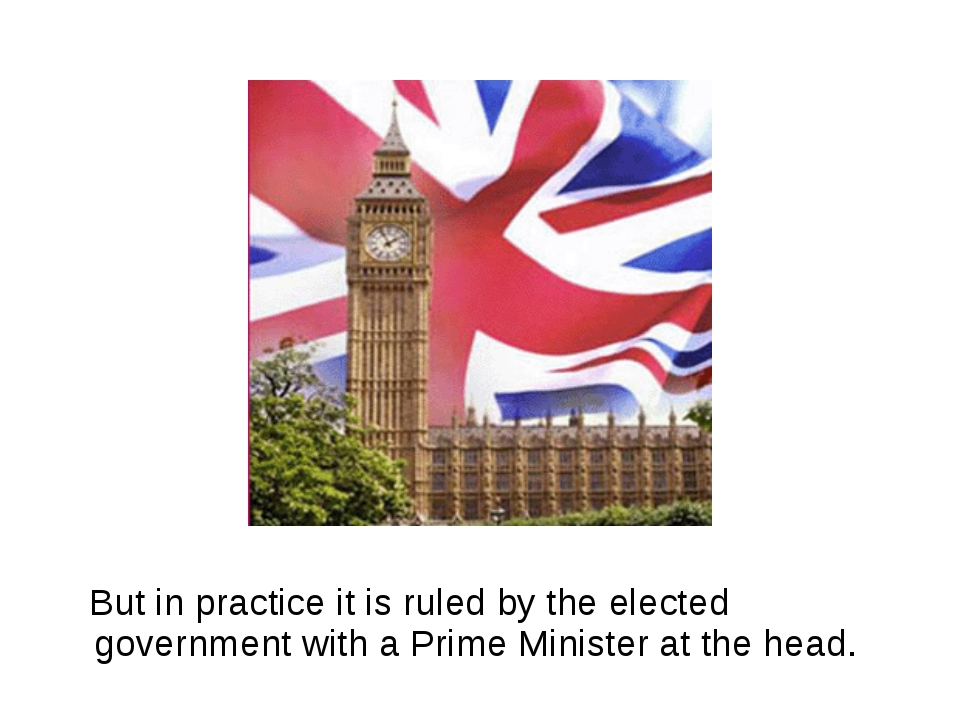 But in practice it is ruled by the elected government with a Prime Minister...