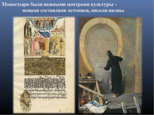 Монастыри были важными центрами культуры – монахи составляли летописи, писали
