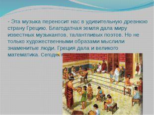 - Эта музыка переносит нас в удивительную древнюю страну Грецию. Благодатная