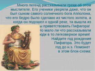 Много легенд рассказывали греки об этом мыслителе. Его ученики уверяли даже,