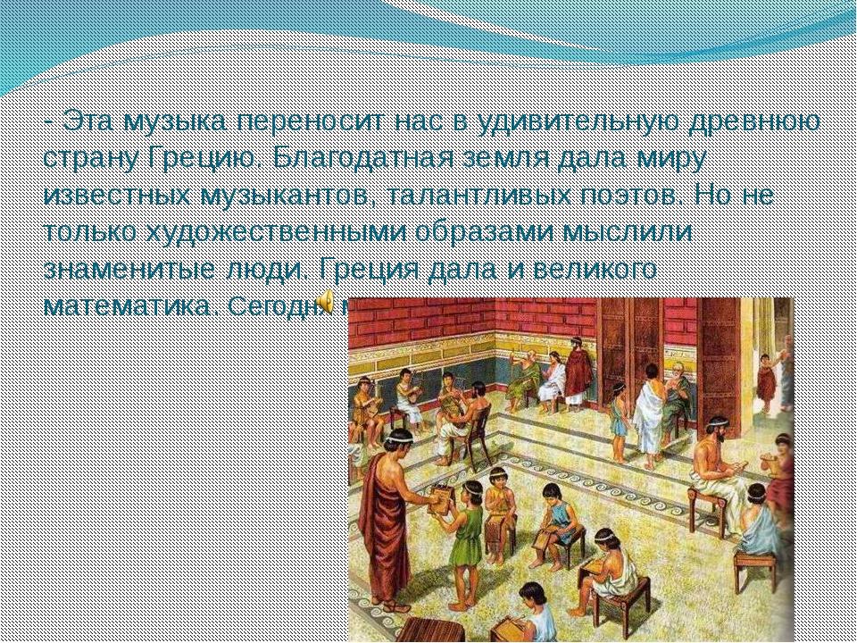 - Эта музыка переносит нас в удивительную древнюю страну Грецию. Благодатная...
