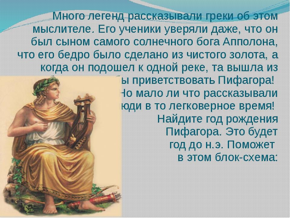 Много легенд рассказывали греки об этом мыслителе. Его ученики уверяли даже,...