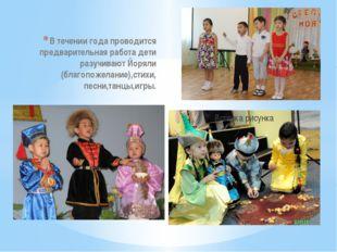 В течении года проводится предварительная работа дети разучивают Йоряли (благ