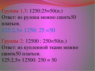 Группы 1,3: 1250:25=50(п.) Ответ: из рулона можно сшить50 платьев. 125:2,5= 1
