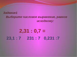 Задание1 Выберите числовое выражение, равное исходному:  2,31 : 0,7 =