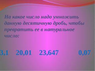 3,1 20,01 23,647 0,07 На какое число надо умножить данную десятичную дробь, ч