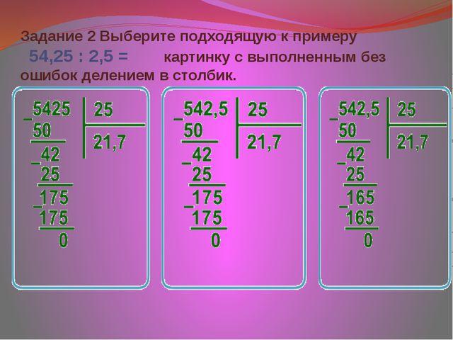 Задание 2 Выберите подходящую к примеру 54,25 : 2,5 =   картинку с выпол...