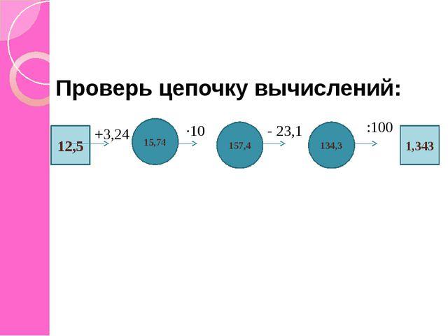 Проверь цепочку вычислений: 12,5 15,74 134,3 157,4 1,343 +3,24 ∙10 - 23,1 :100