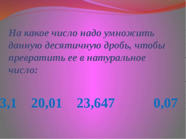 3,1 20,01 23,647 0,07 На какое число надо умножить данную десятичную дробь, ч...