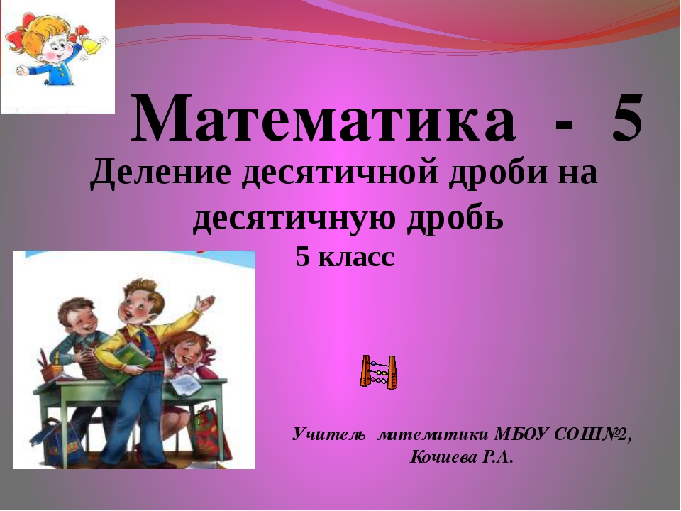 Математика - 5 Учитель математики МБОУ СОШ№2, Кочиева Р.А. Деление десятичной...