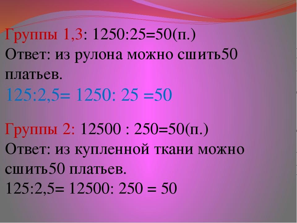 Группы 1,3: 1250:25=50(п.) Ответ: из рулона можно сшить50 платьев. 125:2,5= 1...