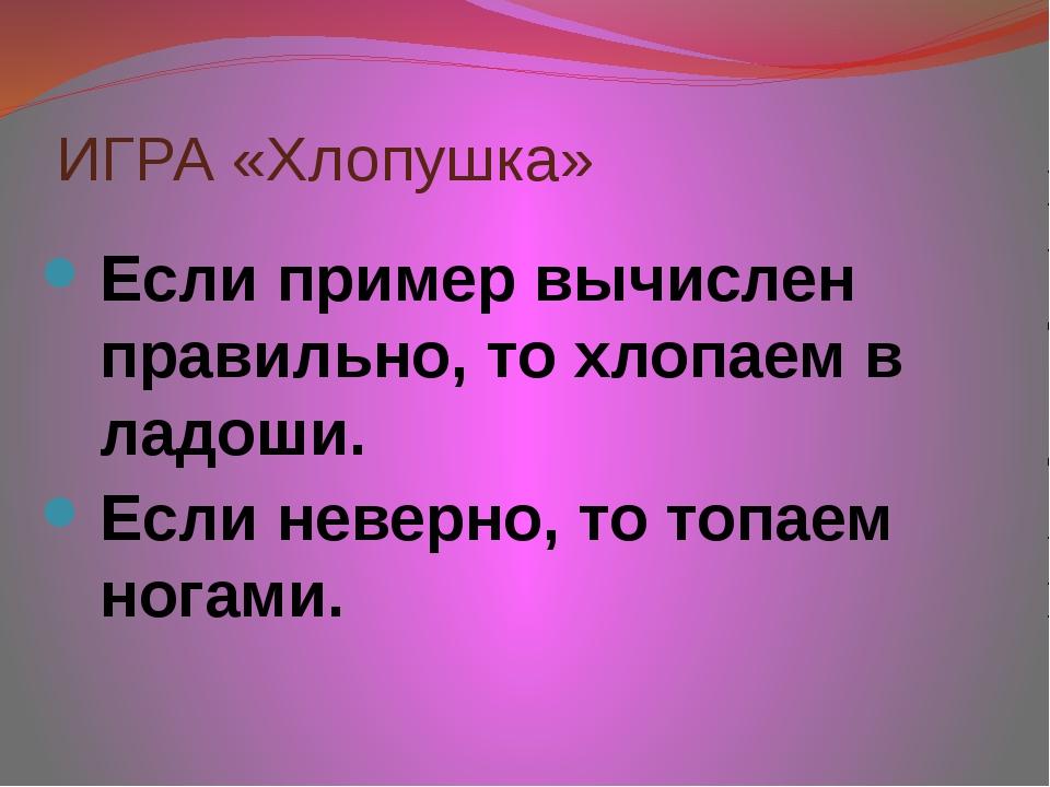 ИГРА «Хлопушка» Если пример вычислен правильно, то хлопаем в ладоши. Если нев...