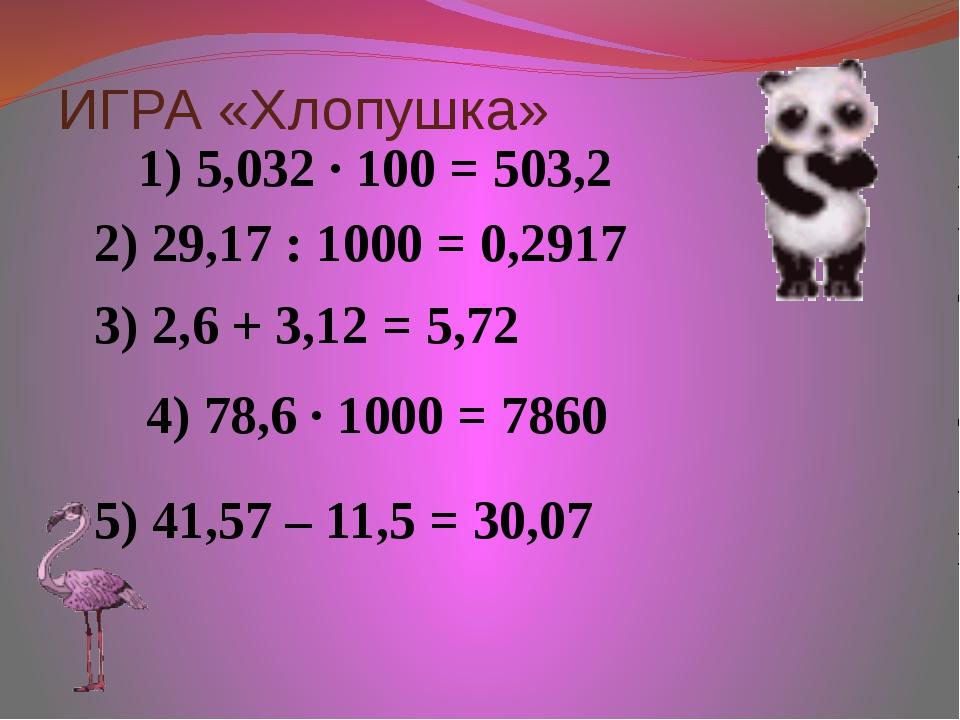 ИГРА «Хлопушка» 1) 5,032 ∙ 100 = 503,2 2) 29,17 : 1000 = 0,2917 3) 2,6 + 3,12...