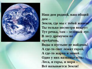 Наш дом родной, наш общий дом – Земля, где мы с тобой живем! Ты только посмо