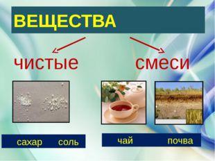 ВЕЩЕСТВА чистые смеси сахар соль чай почва