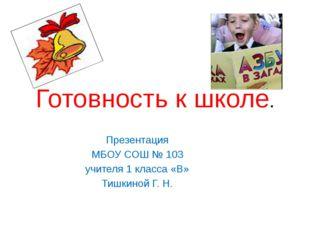 Готовность к школе. Презентация МБОУ СОШ № 103 учителя 1 класса «В» Тишкиной