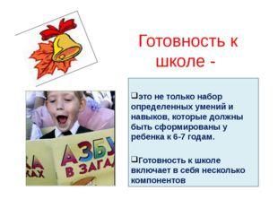 Готовность к школе - это не только набор определенных умений и навыков, котор