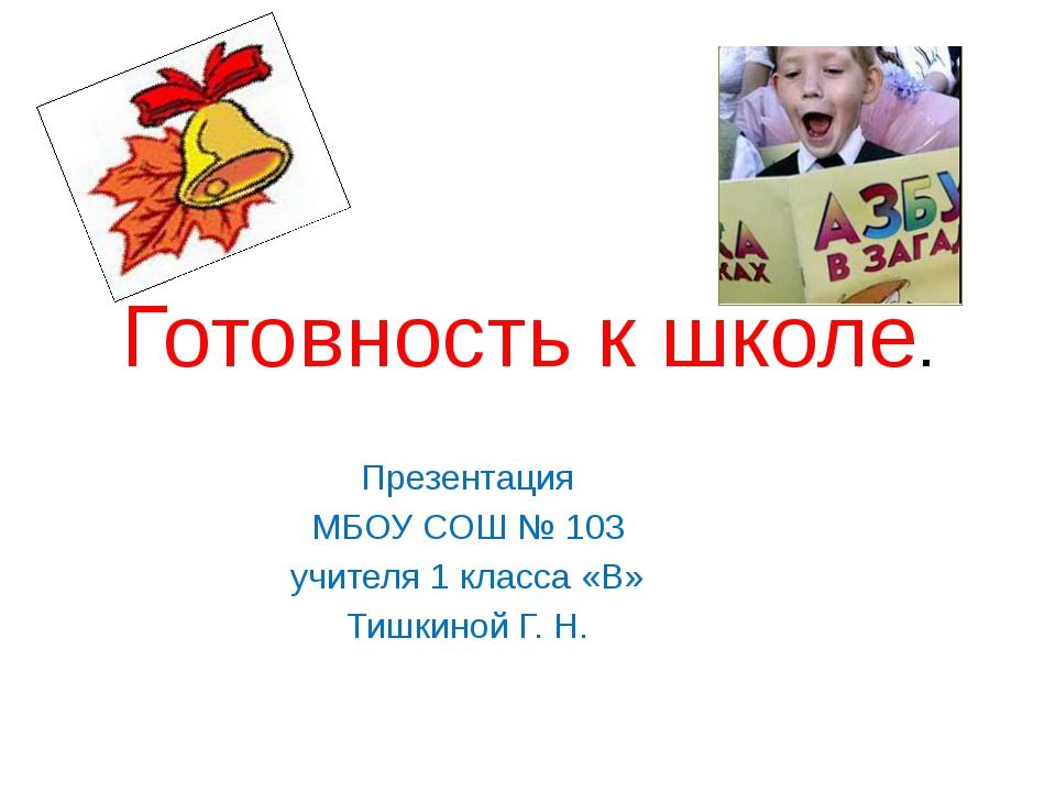 Готовность к школе. Презентация МБОУ СОШ № 103 учителя 1 класса «В» Тишкиной...