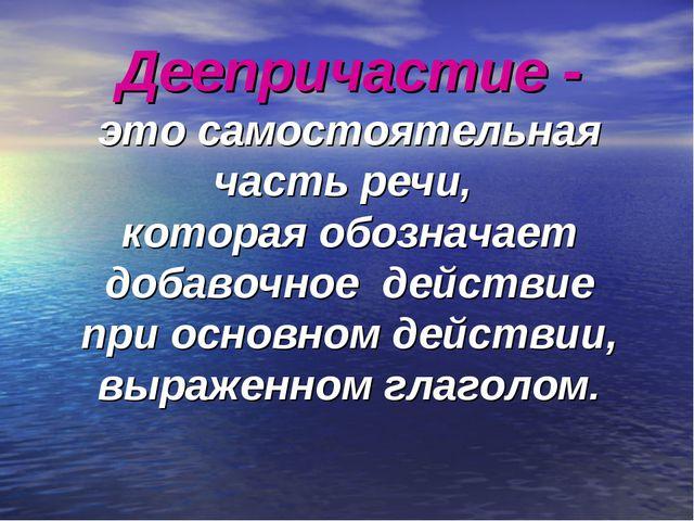 Деепричастие - это самостоятельная часть речи, которая обозначает добавочное...
