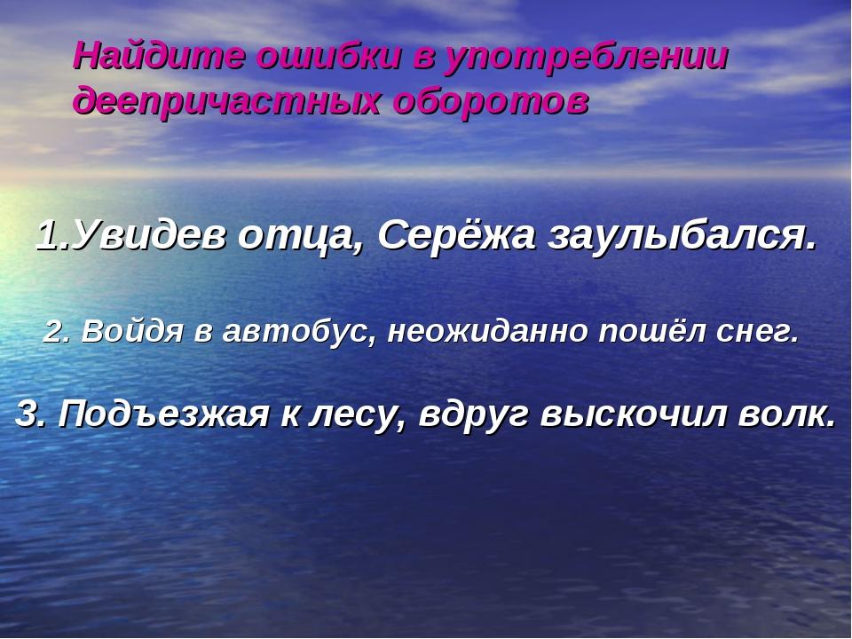 Найдите ошибки в употреблении деепричастных оборотов Увидев отца, Серёжа заул...