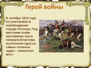 В октябре 1812 года он участвовал в освобождении города Полоцка. Под жестоким