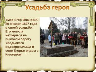 Умер Егор Иванович 29 января 1837 года в своей усадьбе. Его могила находится