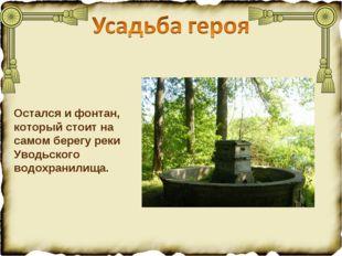 Остался и фонтан, который стоит на самом берегу реки Уводьского водохранилища.