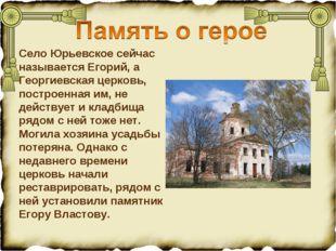 Село Юрьевское сейчас называется Егорий, а Георгиевская церковь, построенная