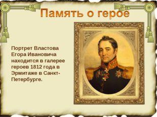 Портрет Властова Егора Ивановича находится в галерее героев 1812 года в Эрмит