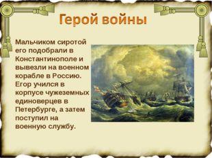 Мальчиком сиротой его подобрали в Константинополе и вывезли на военном корабл
